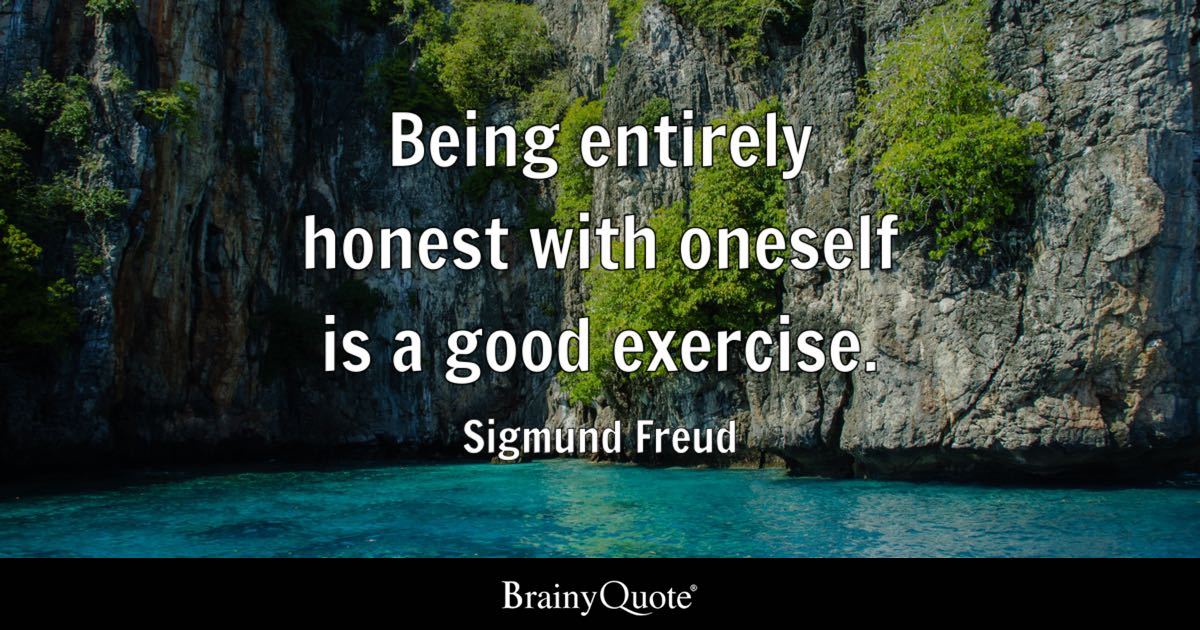 Being entirely honest with oneself is a good exercise. - Sigmund Freud