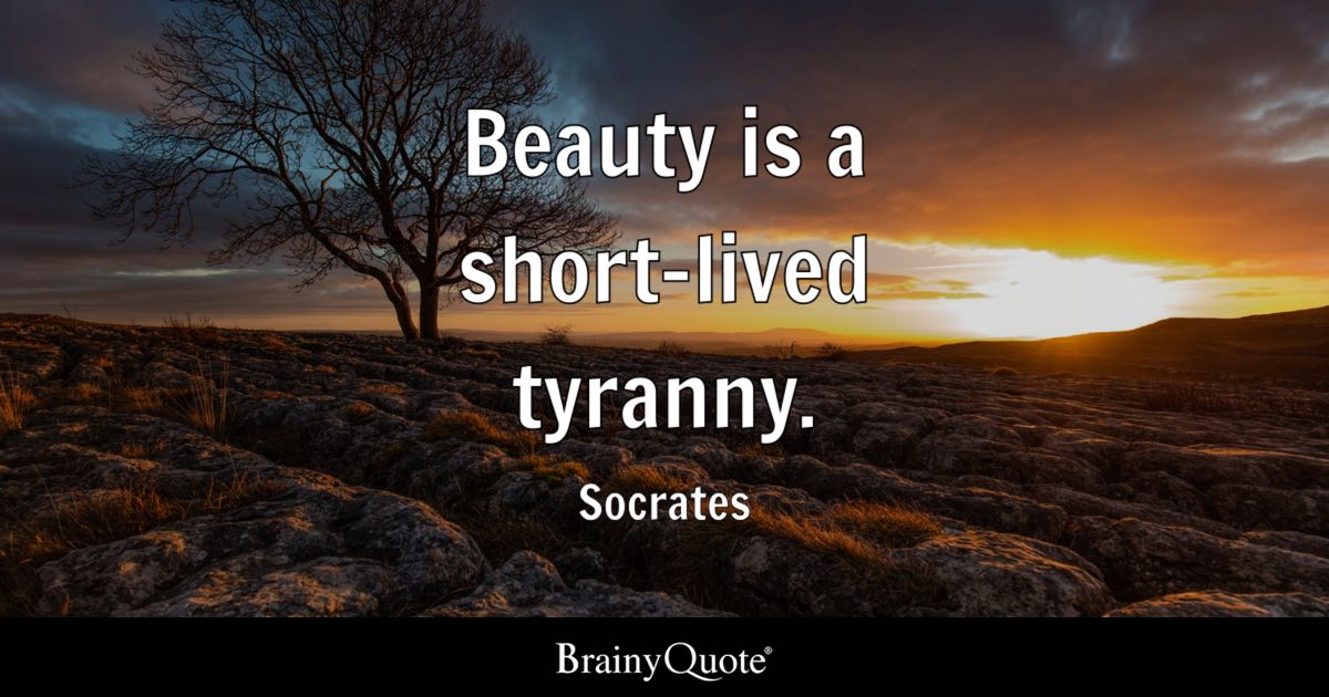 Socrates Good Life Quote: Beauty Is A Short-lived Tyranny.