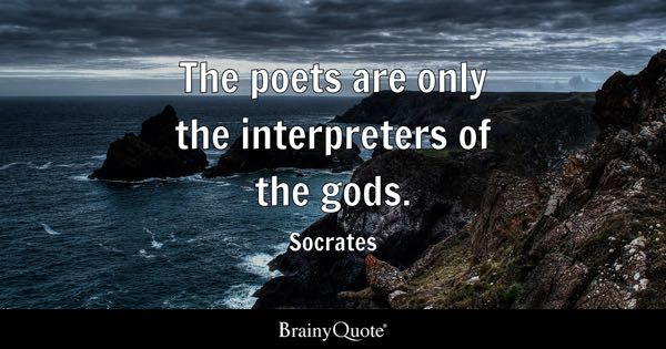 The poets are only the interpreters of the gods. - Socrates