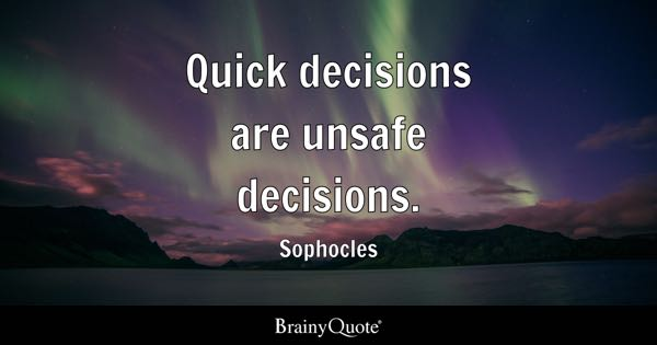 Quick decisions are unsafe decisions. - Sophocles