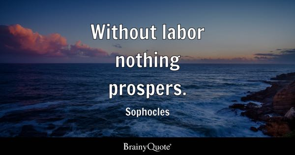 Without labor nothing prospers. - Sophocles