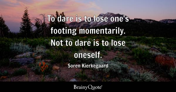 To dare is to lose one's footing momentarily. Not to dare is to lose oneself. - Soren Kierkegaard