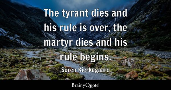 The tyrant dies and his rule is over, the martyr dies and his rule begins. - Soren Kierkegaard