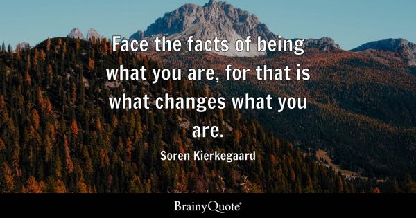 face the facts of being what you are  for that is what changes what you are