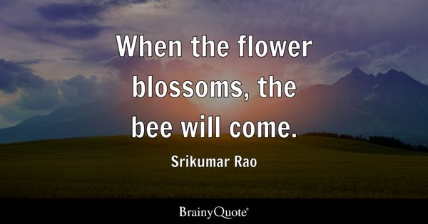 When the flower blossoms, the bee will come. - Srikumar Rao