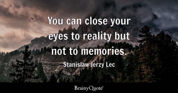 You can close your eyes to reality but not to memories. - Stanislaw Jerzy Lec