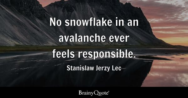 No snowflake in an avalanche ever feels responsible. - Stanislaw Jerzy Lec