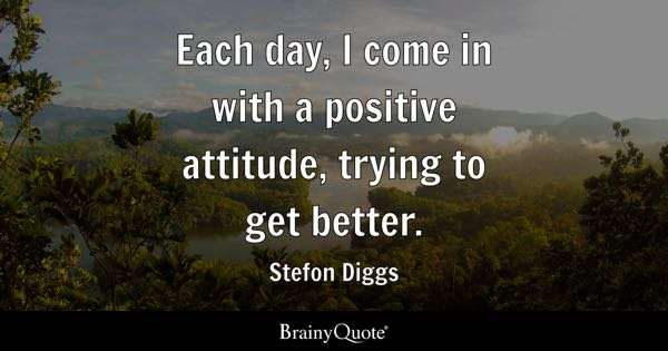 Each day, I come in with a positive attitude, trying to get better. - Stefon Diggs