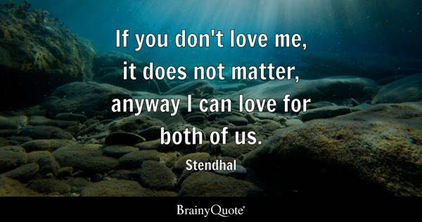 If you don't love me, it does not matter, anyway I can love for both of us. - Stendhal