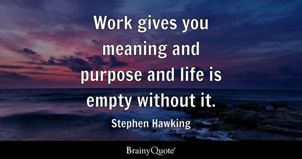 Work Gives You Meaning And Purpose And Life Is Empty Without It.   Stephen  Hawking