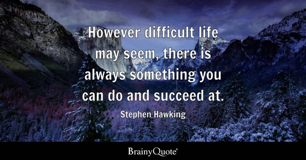 However difficult life may seem, there is always something you can do and succeed at. - Stephen Hawking