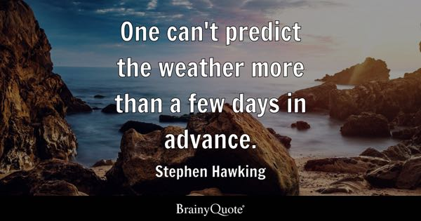 One can't predict the weather more than a few days in advance. - Stephen Hawking
