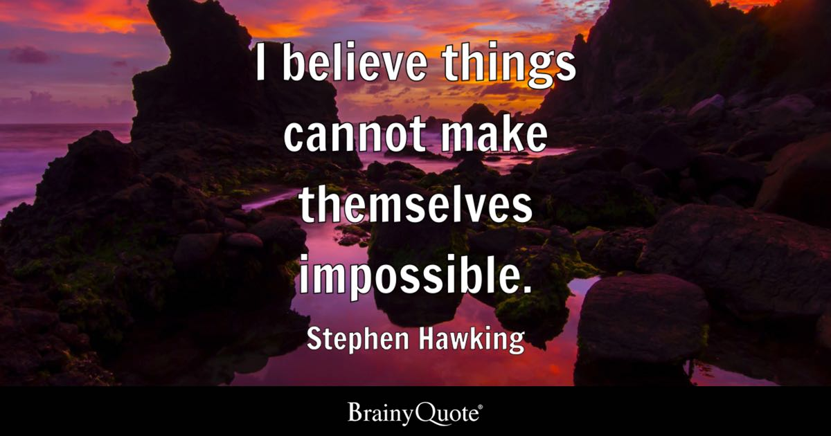 I believe things cannot make themselves impossible. - Stephen Hawking