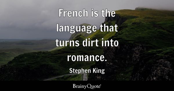 French is the language that turns dirt into romance. - Stephen King