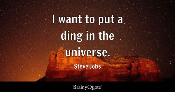 I want to put a ding in the universe. - Steve Jobs