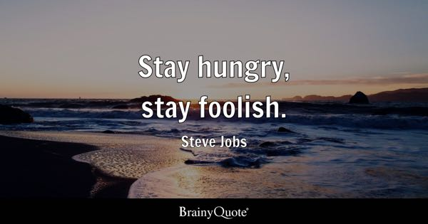 Stay hungry, stay foolish. - Steve Jobs