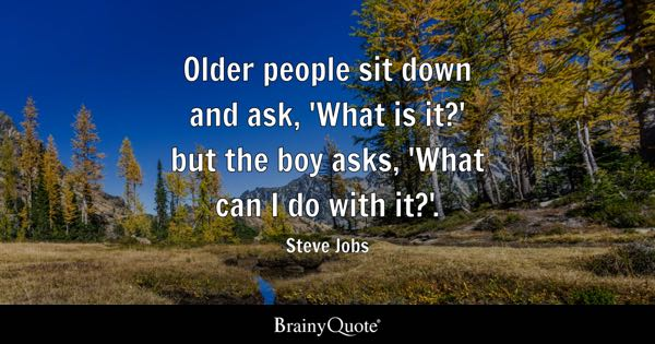 Older people sit down and ask, 'What is it?' but the boy asks, 'What can I do with it?'. - Steve Jobs