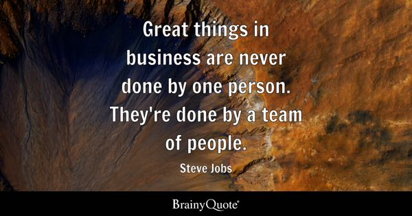 Great things in business are never done by one person. They're done by a team of people. - Steve Jobs