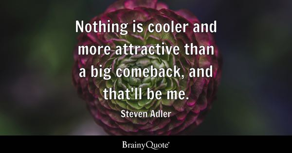 Nothing is cooler and more attractive than a big comeback, and that'll be me. - Steven Adler