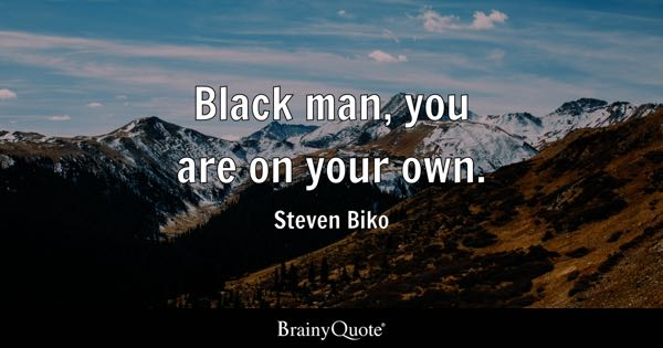 Black man, you are on your own. - Steven Biko