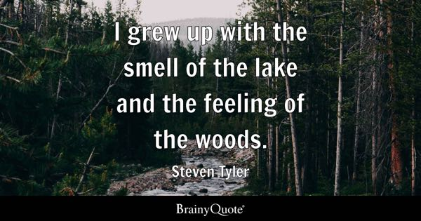 I grew up with the smell of the lake and the feeling of the woods. - Steven Tyler