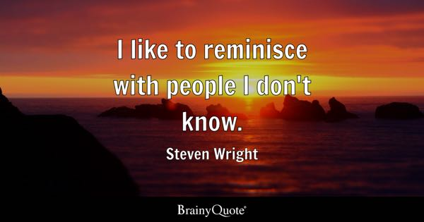 I like to reminisce with people I don't know. - Steven Wright