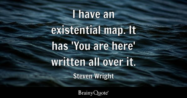 I have an existential map. It has 'You are here' written all over it. - Steven Wright