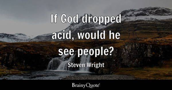 If God dropped acid, would he see people? - Steven Wright