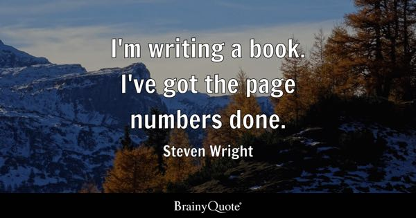 I'm writing a book. I've got the page numbers done. - Steven Wright