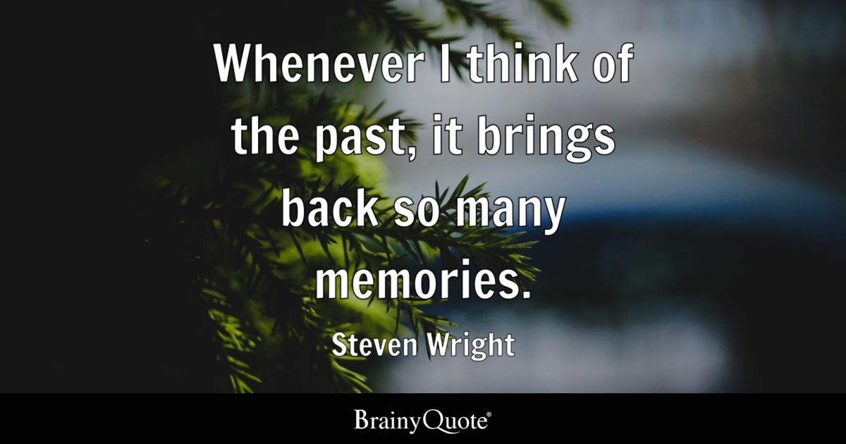 whenever i think of the past it brings back so many memories steven