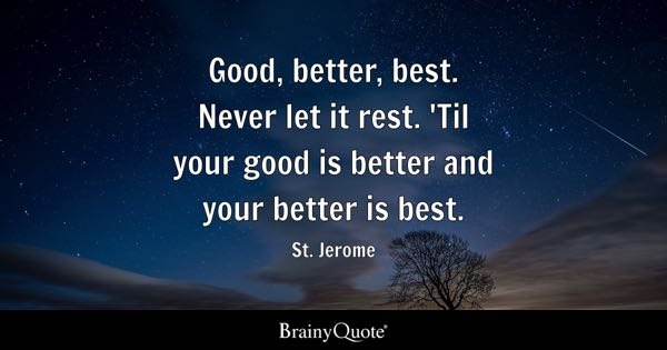 Good, Better, Best. Never Let It Rest. U0027Til Your Good Is