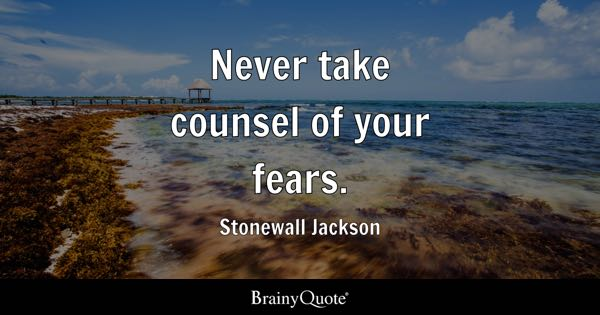 Never take counsel of your fears. - Stonewall Jackson