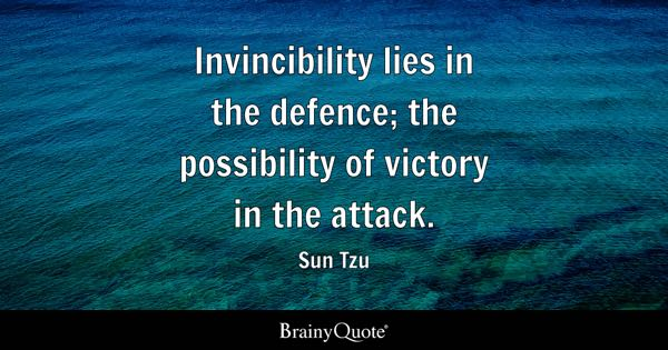 Invincibility lies in the defence; the possibility of victory in the attack. - Sun Tzu