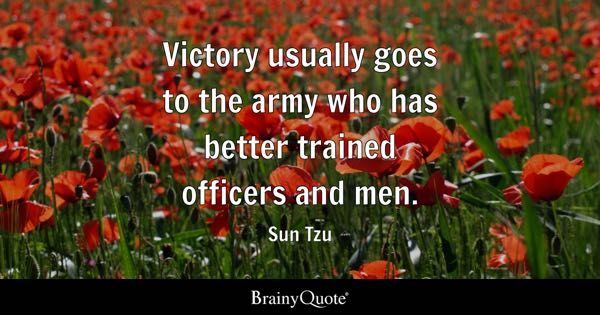 Victory usually goes to the army who has better trained officers and men. - Sun Tzu