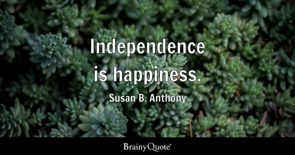 Independence is happiness. - Susan B. Anthony