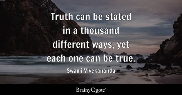 Truth can be stated in a thousand different ways, yet each one can be true. - Swami Vivekananda