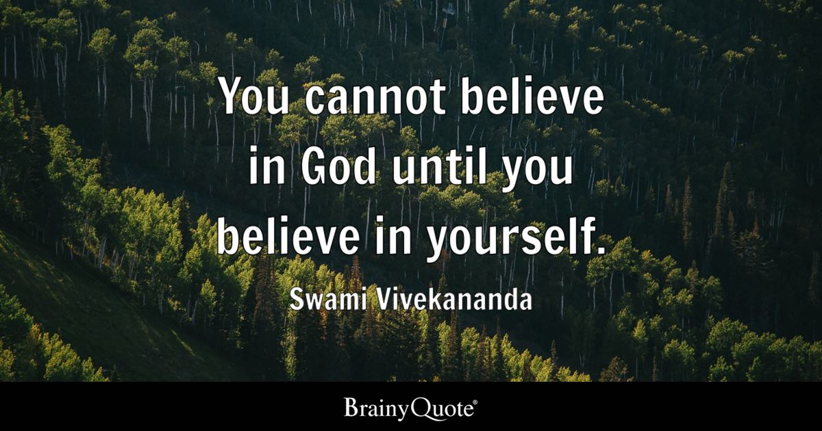 You cannot believe in God until you believe in yourself. - Swami Vivekananda