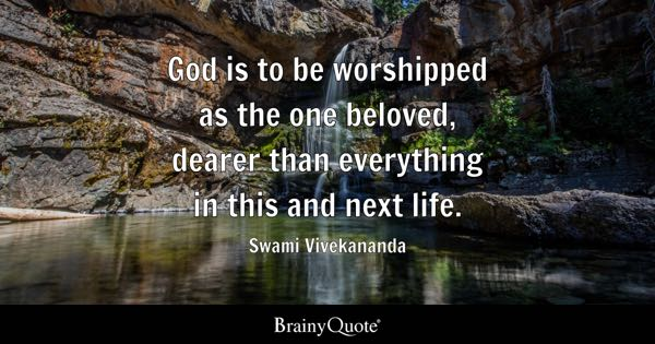 God is to be worshipped as the one beloved, dearer than everything in this and next life. - Swami Vivekananda