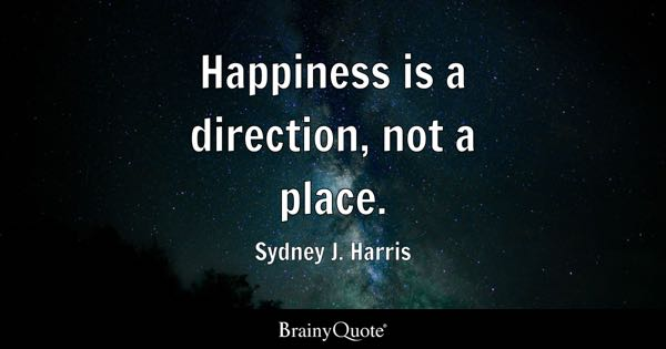 Happiness is a direction, not a place. - Sydney J. Harris