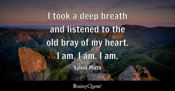 I took a deep breath and listened to the old bray of my heart. I am. I am. I am. - Sylvia Plath
