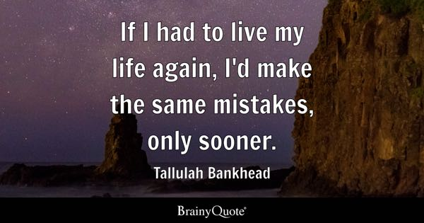 If I had to live my life again, I'd make the same mistakes, only sooner. - Tallulah Bankhead