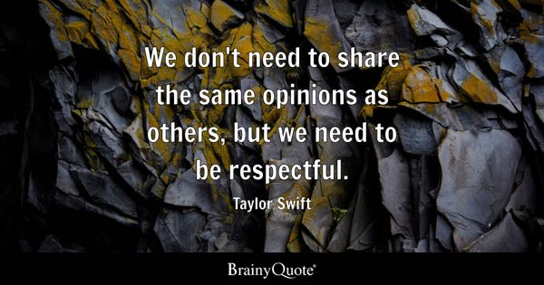 We don't need to share the same opinions as others, but we need to be respectful. - Taylor Swift