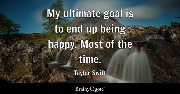 My ultimate goal is to end up being happy. Most of the time. - Taylor Swift