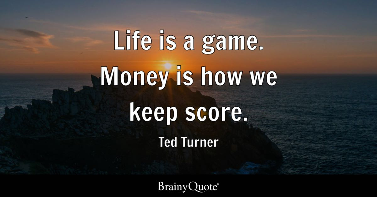 Ted Turner Life Is A Game Money Is How We Keep Score