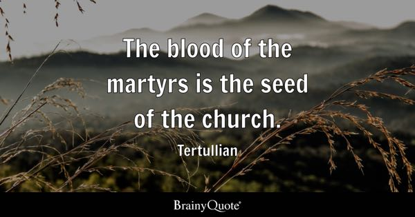 The blood of the martyrs is the seed of the church. - Tertullian