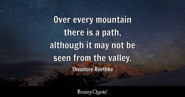 Over every mountain there is a path, although it may not be seen from the valley. - Theodore Roethke