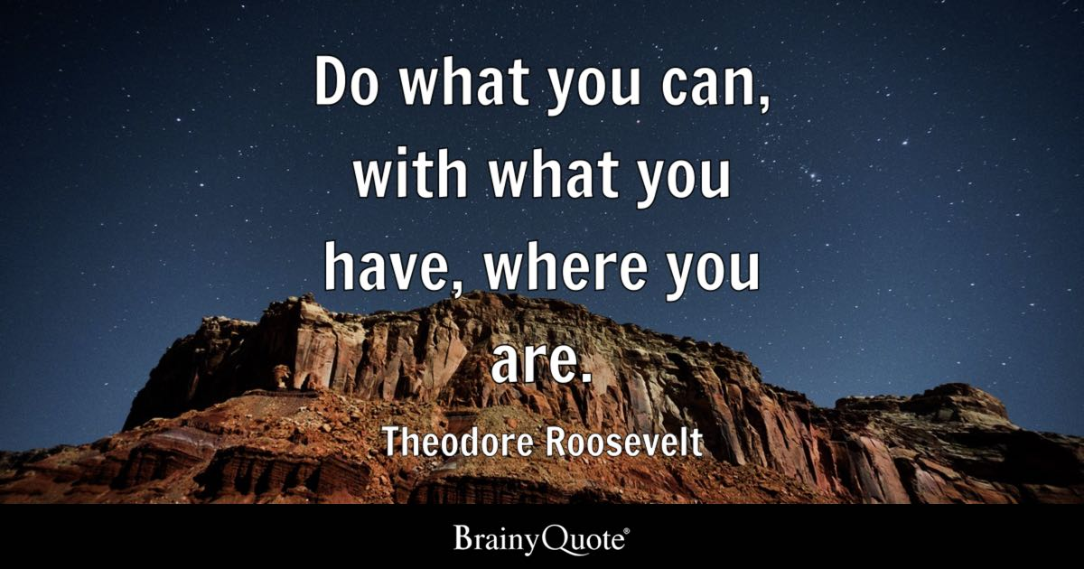 Theodore Roosevelt - Do what you can, with what you have...
