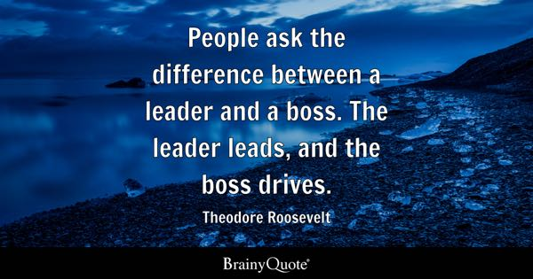 People ask the difference between a leader and a boss. The leader leads, and the boss drives. - Theodore Roosevelt
