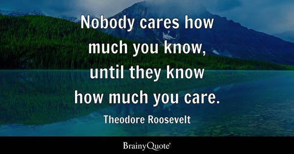 Nobody cares how much you know, until they know how much you care. - Theodore Roosevelt