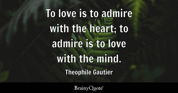 admire quotes brainyquote to love is to admire the heart to admire is to love the